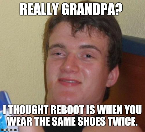 10 Guy Meme | REALLY GRANDPA? I THOUGHT REBOOT IS WHEN YOU WEAR THE SAME SHOES TWICE. | image tagged in memes,10 guy | made w/ Imgflip meme maker
