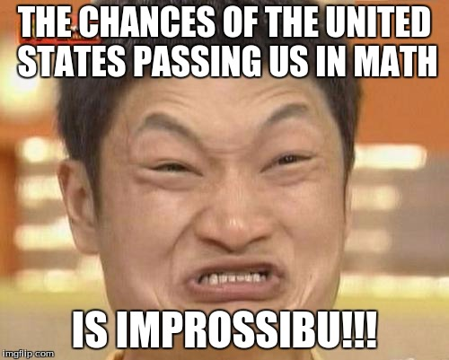 Impossibru Guy Original Meme | THE CHANCES OF THE UNITED STATES PASSING US IN MATH IS IMPROSSIBU!!! | image tagged in memes,impossibru guy original | made w/ Imgflip meme maker