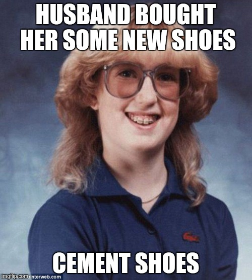 Bad Luck Betty | HUSBAND BOUGHT HER SOME NEW SHOES CEMENT SHOES | image tagged in memes,bad luck betty,AdviceAnimals | made w/ Imgflip meme maker