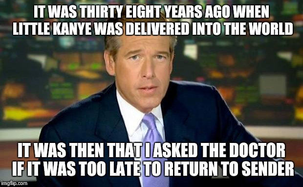 Brian Williams Was There Meme | IT WAS THIRTY EIGHT YEARS AGO WHEN LITTLE KANYE WAS DELIVERED INTO THE WORLD IT WAS THEN THAT I ASKED THE DOCTOR IF IT WAS TOO LATE TO RETUR | image tagged in memes,brian williams was there | made w/ Imgflip meme maker