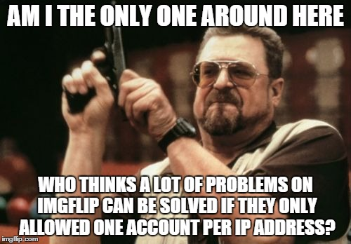 This is possible to do, right? | AM I THE ONLY ONE AROUND HERE WHO THINKS A LOT OF PROBLEMS ON IMGFLIP CAN BE SOLVED IF THEY ONLY ALLOWED ONE ACCOUNT PER IP ADDRESS? | image tagged in memes,am i the only one around here,shawnljohnson,cheaters,multiplayer | made w/ Imgflip meme maker
