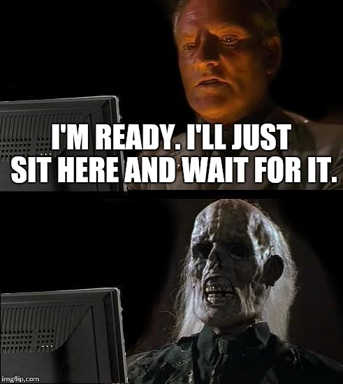 Ill Just Wait Here Meme | I'M READY. I'LL JUST SIT HERE AND WAIT FOR IT. | image tagged in memes,ill just wait here | made w/ Imgflip meme maker