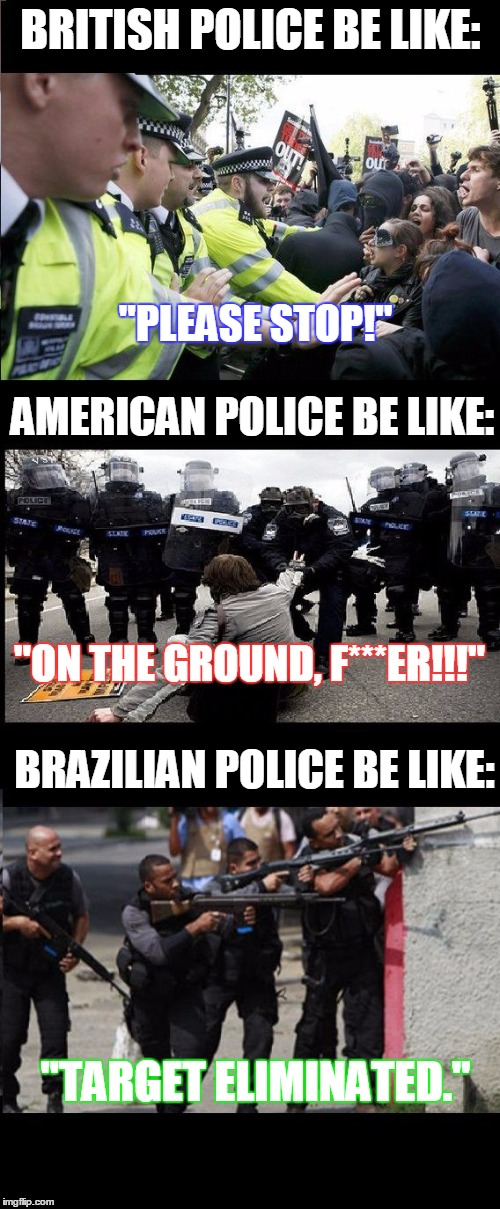 "Dont Fuck with Cops. Especially Brazilian ones... | BRITISH POLICE BE LIKE: ""PLEASE STOP!"" AMERICAN POLICE BE LIKE: ""ON THE GROUND, F***ER!!!"" BRAZILIAN POLICE BE LIKE: ""TARGET ELIMINATED."" 