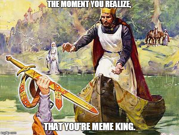Meme King. | THE MOMENT YOU REALIZE, THAT YOU'RE MEME KING. | image tagged in memes,funny memes,king arthur | made w/ Imgflip meme maker