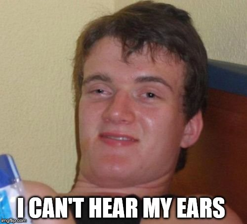 10 Guy Meme | I CAN'T HEAR MY EARS | image tagged in memes,10 guy | made w/ Imgflip meme maker