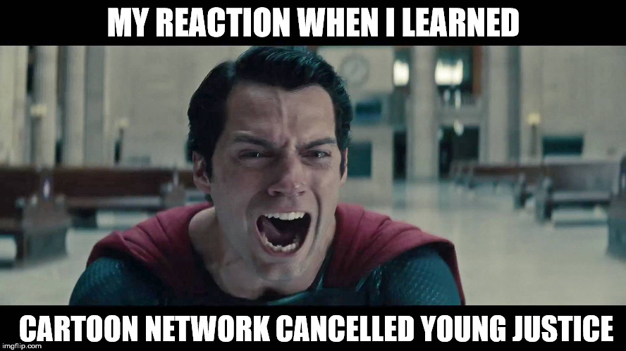 My Reaction When I Learned Cartoon Network Cancelled Young Justice | MY REACTION WHEN I LEARNED CARTOON NETWORK CANCELLED YOUNG JUSTICE | image tagged in young justice,superman,man of steel,cartoon network,cancel | made w/ Imgflip meme maker