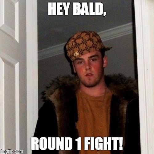 Scumbag Steve Meme | HEY BALD, ROUND 1 FIGHT! | image tagged in memes,scumbag steve | made w/ Imgflip meme maker