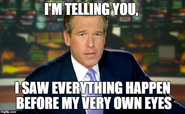 Brian Williams Was There Meme | I'M TELLING YOU, I SAW EVERYTHING HAPPEN BEFORE MY VERY OWN EYES | image tagged in memes,brian williams was there | made w/ Imgflip meme maker