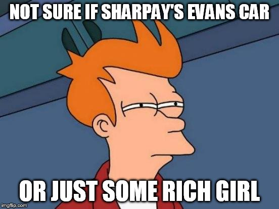 NOT SURE IF SHARPAY'S EVANS CAR OR JUST SOME RICH GIRL | image tagged in memes,futurama fry | made w/ Imgflip meme maker