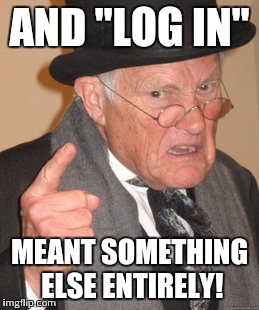 "Back In My Day Meme | AND ""LOG IN"" MEANT SOMETHING ELSE ENTIRELY! 