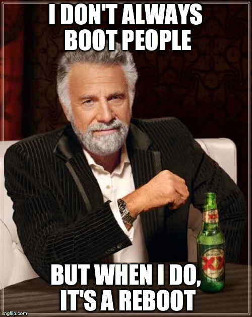 The Most Interesting Man In The World Meme | I DON'T ALWAYS BOOT PEOPLE BUT WHEN I DO, IT'S A REBOOT | image tagged in memes,the most interesting man in the world | made w/ Imgflip meme maker