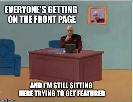 Picard at Desk | EVERYONE'S GETTING ON THE FRONT PAGE AND I'M STILL SITTING HERE TRYING TO GET FEATURED | image tagged in picard at desk | made w/ Imgflip meme maker