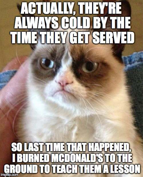 Grumpy Cat Meme | ACTUALLY, THEY'RE ALWAYS COLD BY THE TIME THEY GET SERVED SO LAST TIME THAT HAPPENED, I BURNED MCDONALD'S TO THE GROUND TO TEACH THEM A LESS | image tagged in memes,grumpy cat | made w/ Imgflip meme maker