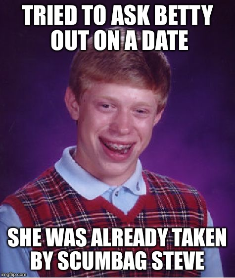 Bad Luck Brian Meme | TRIED TO ASK BETTY OUT ON A DATE SHE WAS ALREADY TAKEN BY SCUMBAG STEVE | image tagged in memes,bad luck brian | made w/ Imgflip meme maker