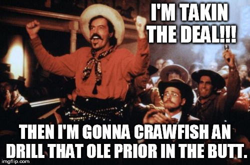I'M TAKIN THE DEAL!!! THEN I'M GONNA CRAWFISH AN DRILL THAT OLE PRIOR IN THE BUTT. | image tagged in curly bill brocious | made w/ Imgflip meme maker