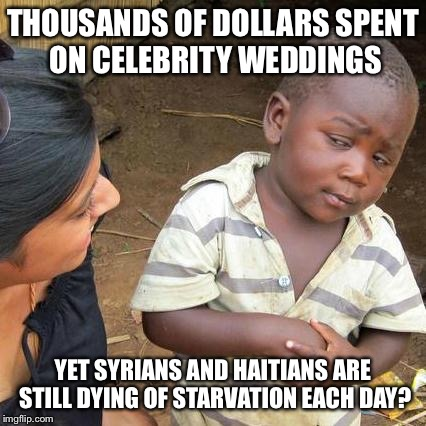 Third World Skeptical Kid | THOUSANDS OF DOLLARS SPENT ON CELEBRITY WEDDINGS YET SYRIANS AND HAITIANS ARE STILL DYING OF STARVATION EACH DAY? | image tagged in memes,third world skeptical kid | made w/ Imgflip meme maker