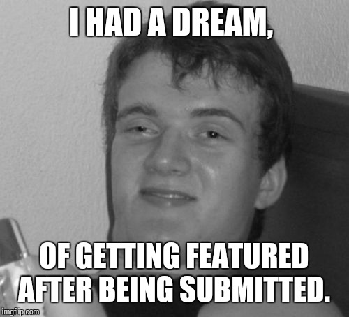 I HAD A DREAM, OF GETTING FEATURED AFTER BEING SUBMITTED. | made w/ Imgflip meme maker