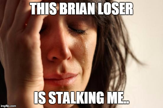 First World Problems Meme | THIS BRIAN LOSER IS STALKING ME.. | image tagged in memes,first world problems | made w/ Imgflip meme maker