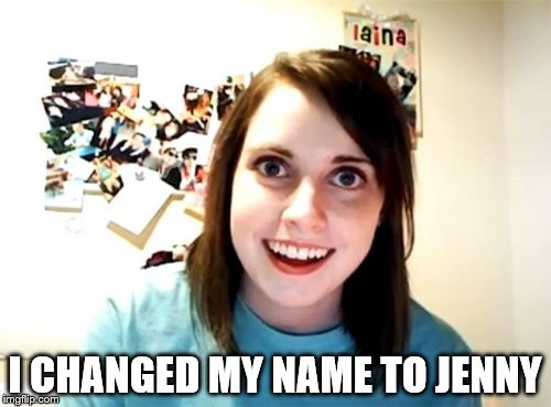 Overly Attached Girlfriend Meme | I CHANGED MY NAME TO JENNY | image tagged in memes,overly attached girlfriend | made w/ Imgflip meme maker