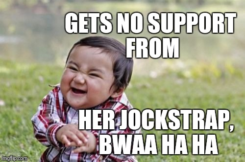 GETS NO SUPPORT FROM HER JOCKSTRAP, BWAA HA HA | image tagged in memes,evil toddler | made w/ Imgflip meme maker