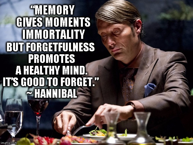 "Memory give moments immortality | ""MEMORY GIVES MOMENTS IMMORTALITY BUT FORGETFULNESS PROMOTES A HEALTHY MIND. IT'S GOOD TO FORGET."" ~ HANNIBAL 