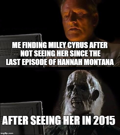 Ill Just Wait Here Meme | ME FINDING MILEY CYRUS AFTER NOT SEEING HER SINCE THE LAST EPISODE OF HANNAH MONTANA AFTER SEEING HER IN 2015 | image tagged in memes,ill just wait here | made w/ Imgflip meme maker