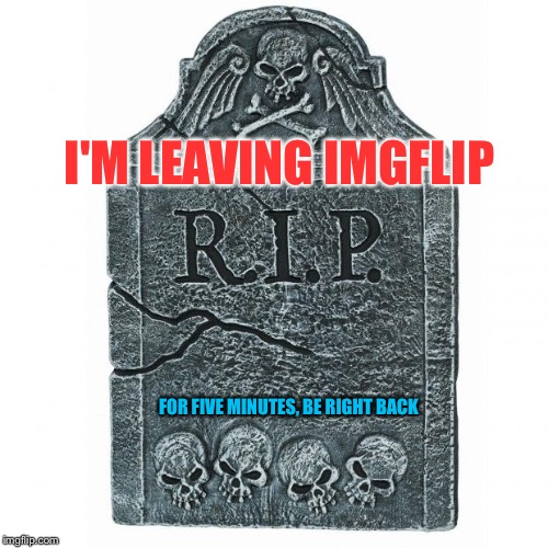 BRB | I'M LEAVING IMGFLIP FOR FIVE MINUTES, BE RIGHT BACK | image tagged in tombstone,memes | made w/ Imgflip meme maker