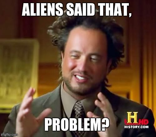 Ancient Aliens Meme | ALIENS SAID THAT, PROBLEM? | image tagged in memes,ancient aliens | made w/ Imgflip meme maker