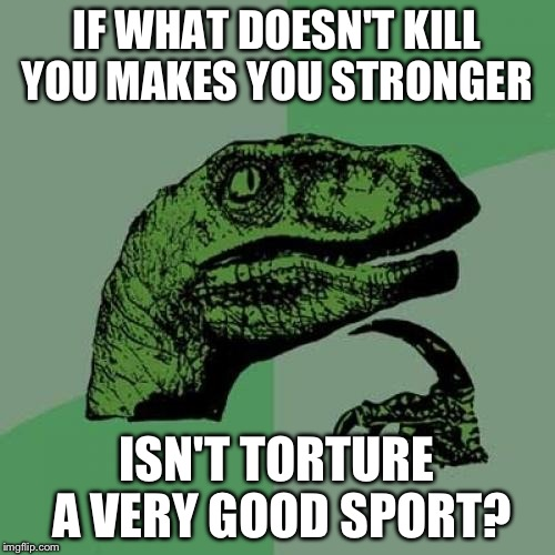 Philosoraptor | IF WHAT DOESN'T KILL YOU MAKES YOU STRONGER ISN'T TORTURE A VERY GOOD SPORT? | image tagged in memes,philosoraptor | made w/ Imgflip meme maker