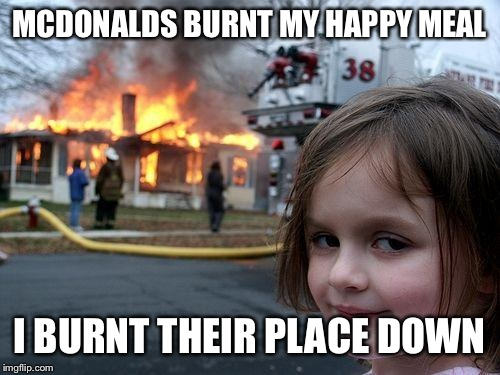 Disaster Girl Meme | MCDONALDS BURNT MY HAPPY MEAL I BURNT THEIR PLACE DOWN | image tagged in memes,disaster girl | made w/ Imgflip meme maker