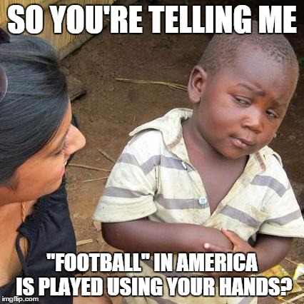 "'Murican logic - EDIT: Sorry for that obvious grammar mistake >_> | SO YOU'RE TELLING ME ""FOOTBALL"" IN AMERICA IS PLAYED USING YOUR HANDS? 