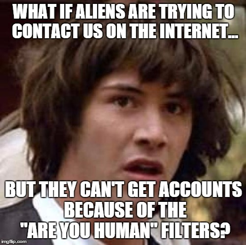 Conspiracy Keanu Meme | WHAT IF ALIENS ARE TRYING TO CONTACT US ON THE INTERNET... BUT THEY CAN'T GET ACCOUNTS BECAUSE OF THE ''ARE YOU HUMAN'' FILTERS? | image tagged in memes,conspiracy keanu | made w/ Imgflip meme maker