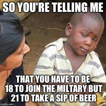 Third World Skeptical Kid Meme | SO YOU'RE TELLING ME THAT YOU HAVE TO BE 18 TO JOIN THE MILTARY BUT 21 TO TAKE A SIP OF BEER | image tagged in memes,third world skeptical kid | made w/ Imgflip meme maker