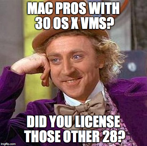 Creepy Condescending Wonka Meme | MAC PROS WITH 30 OS X VMS? DID YOU LICENSE THOSE OTHER 28? | image tagged in memes,creepy condescending wonka | made w/ Imgflip meme maker