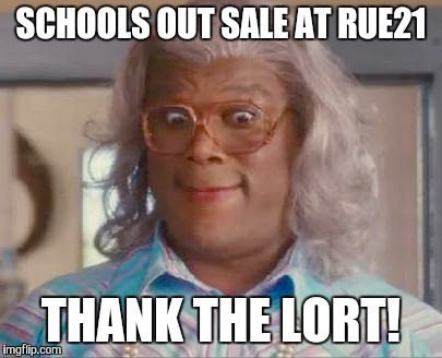madea | SCHOOLS OUT SALE AT RUE21 THANK THE LORT! | image tagged in madea | made w/ Imgflip meme maker