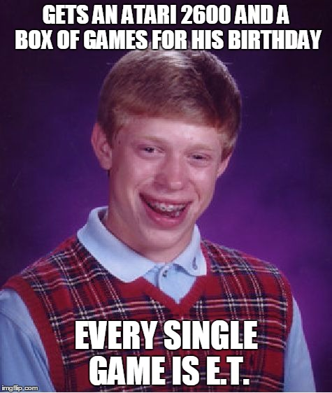 Bad Luck Brian Meme | GETS AN ATARI 2600 AND A BOX OF GAMES FOR HIS BIRTHDAY EVERY SINGLE GAME IS E.T. | image tagged in memes,bad luck brian | made w/ Imgflip meme maker