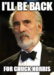 Sir Christopher Lee | I'LL BE BACK FOR CHUCK NORRIS | image tagged in sir christopher lee | made w/ Imgflip meme maker