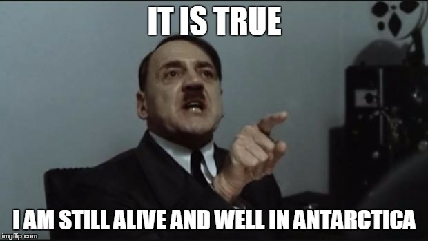 Hitler Orders | IT IS TRUE I AM STILL ALIVE AND WELL IN ANTARCTICA | image tagged in hitler orders | made w/ Imgflip meme maker