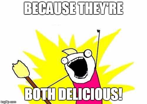 X All The Y Meme | BECAUSE THEY'RE BOTH DELICIOUS! | image tagged in memes,x all the y | made w/ Imgflip meme maker