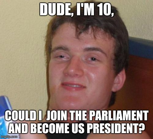 10 Guy Meme | DUDE, I'M 10, COULD I  JOIN THE PARLIAMENT AND BECOME US PRESIDENT? | image tagged in memes,10 guy | made w/ Imgflip meme maker