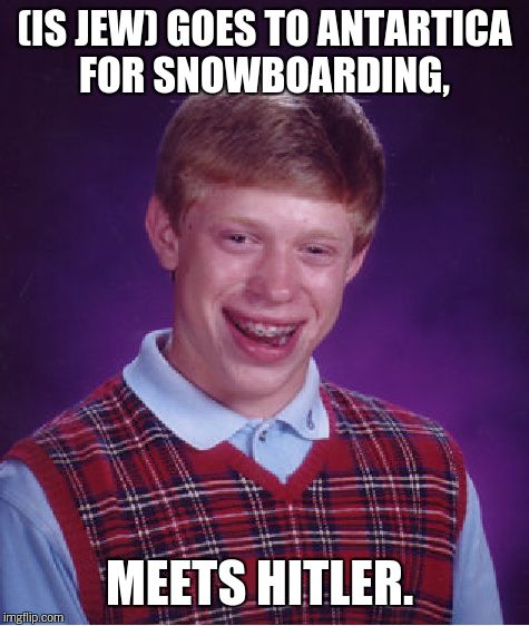 Bad Luck Brian Meme | (IS JEW) GOES TO ANTARTICA FOR SNOWBOARDING, MEETS HITLER. | image tagged in memes,bad luck brian | made w/ Imgflip meme maker