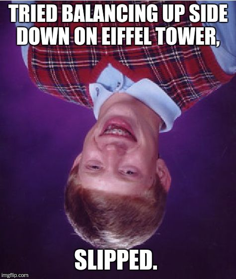 Bad Luck Brian Meme | TRIED BALANCING UP SIDE DOWN ON EIFFEL TOWER, SLIPPED. | image tagged in memes,bad luck brian | made w/ Imgflip meme maker