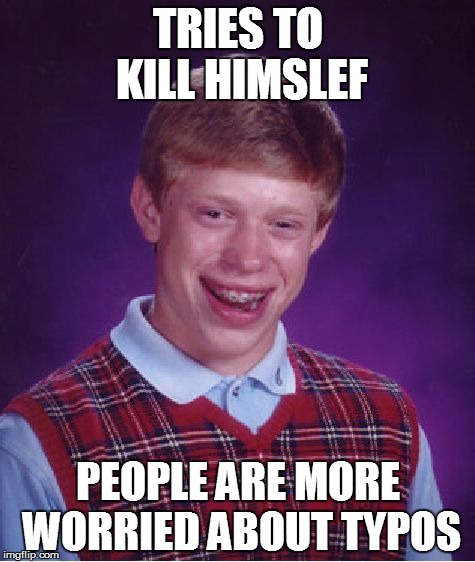 Don't even lie | TRIES TO KILL HIMSLEF PEOPLE ARE MORE WORRIED ABOUT TYPOS | image tagged in memes,bad luck brian | made w/ Imgflip meme maker