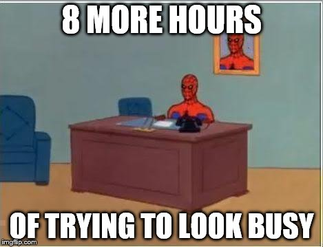 Long day at the office | 8 MORE HOURS OF TRYING TO LOOK BUSY | image tagged in memes,spiderman,office,work | made w/ Imgflip meme maker