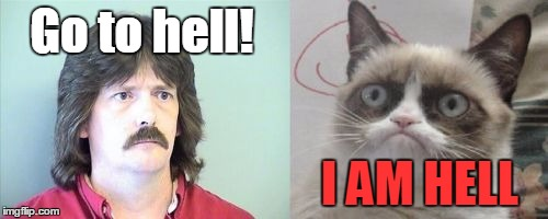 Grumpy Cat's Father | Go to hell! I AM HELL | image tagged in memes,grumpy cats father,grumpy cat | made w/ Imgflip meme maker
