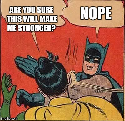 Batman Slapping Robin Meme | ARE YOU SURE THIS WILL MAKE ME STRONGER? NOPE | image tagged in memes,batman slapping robin | made w/ Imgflip meme maker