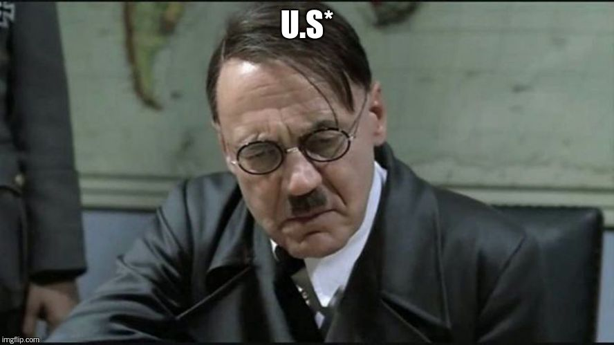 Hitler pissed off | U.S* | image tagged in hitler pissed off | made w/ Imgflip meme maker