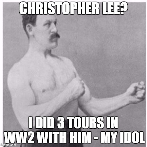 CHRISTOPHER LEE? I DID 3 TOURS IN WW2 WITH HIM - MY IDOL | image tagged in manly dude | made w/ Imgflip meme maker