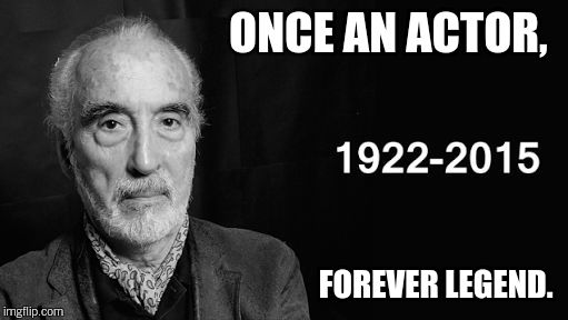 R.I.P SIR CHRISTOPHER LEE.  | ONCE AN ACTOR, FOREVER LEGEND. | image tagged in actor,christopher lee | made w/ Imgflip meme maker