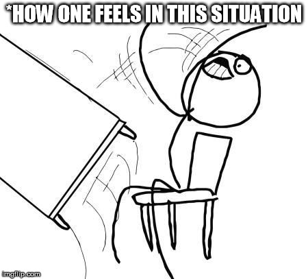 Table Flip | *HOW ONE FEELS IN THIS SITUATION | image tagged in table flip | made w/ Imgflip meme maker